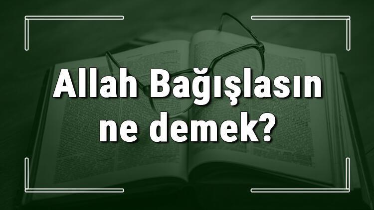 Allah Bağışlasın ne demek Allah Bağışlasın deyiminin anlamı ve cümle içinde örnek kullanımı (TDK)