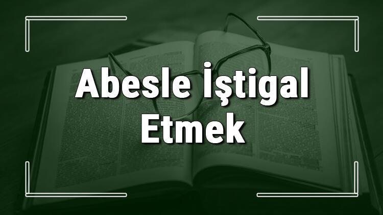 Abesle İştigal Etmek deyiminin anlamı ve cümle içinde örnek kullanımı (TDK)