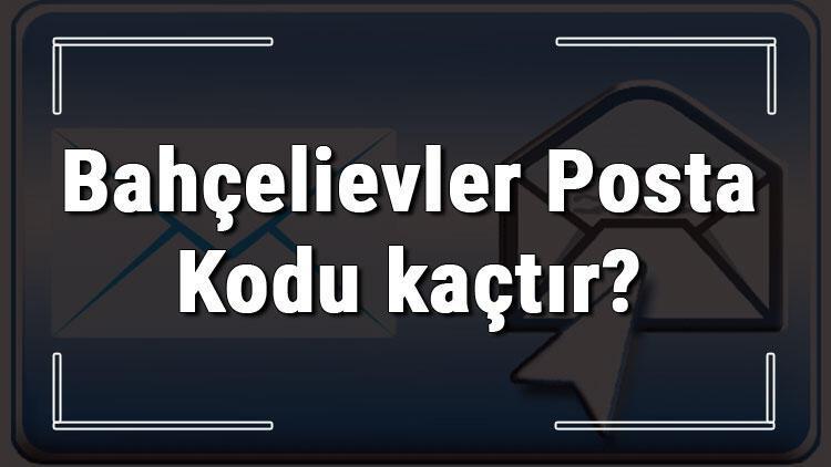 Bahçelievler Posta Kodu kaçtır? İstanbul'un ilçesi Bahçelievler'in ve mahallelerinin Posta Kodları