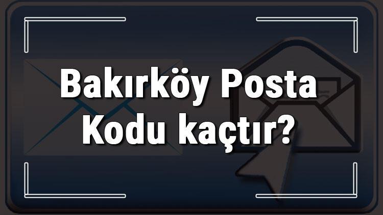 Bakırköy Posta Kodu kaçtır? İstanbul'un ilçesi Bakırköy'ün ve mahallelerinin Posta Kodları