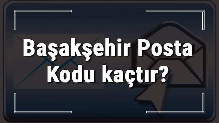 Başakşehir Posta Kodu kaçtır? İstanbul'un ilçesi Başakşehir'in ve mahallelerinin Posta Kodları