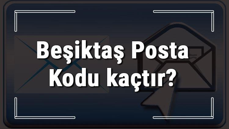 Beşiktaş Posta Kodu kaçtır? İstanbul'un ilçesi Beşiktaş'ın ve mahallelerinin Posta Kodları