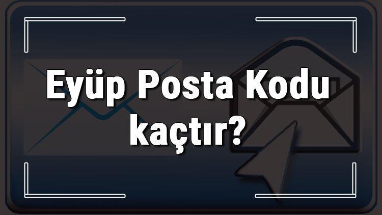 Eyüp Posta Kodu kaçtır? İstanbul'un ilçesi Eyüp'ün ve mahallelerinin Posta Kodları