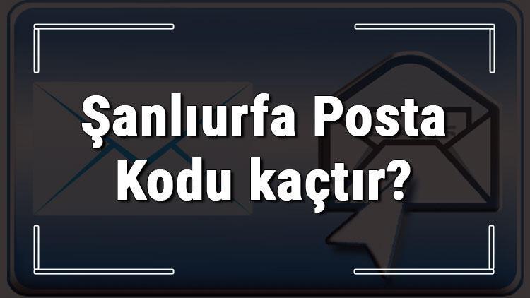 Şanlıurfa Posta Kodu kaçtır? Şanlıurfa ili ve ilçelerinin Posta Kodları