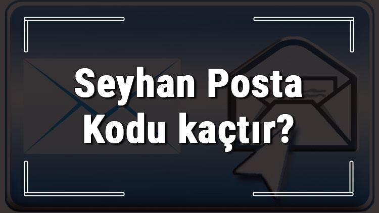 Seyhan Posta Kodu kaçtır? Adana'nın ilçesi Seyhan'ın ve mahallelerinin Posta Kodları
