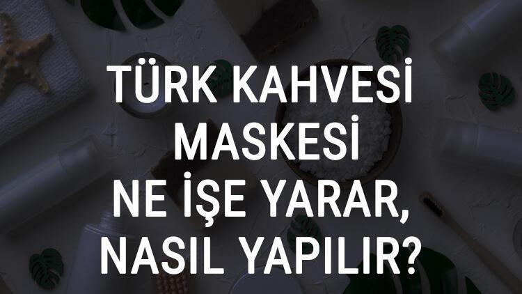 Türk Kahvesi Maskesi Ne İşe Yarar Ve Nasıl Yapılır? Türk Kahvesi Maskesi Faydaları Ve Yapımı İçin Tarifler