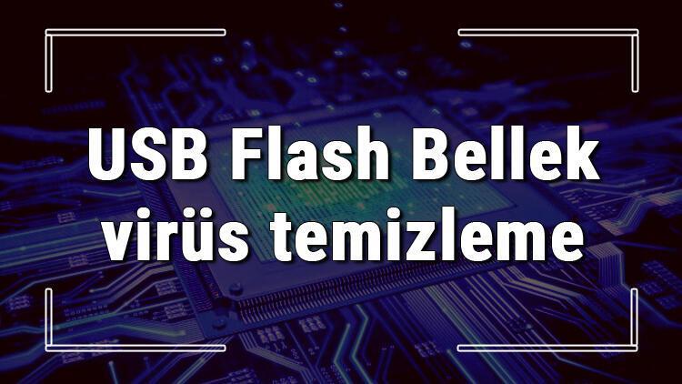 USB Flash Bellek virüs temizleme işlemi nasıl yapılır? Flashtan Bellekten virüs nasıl temizlenir hakkında bilgi