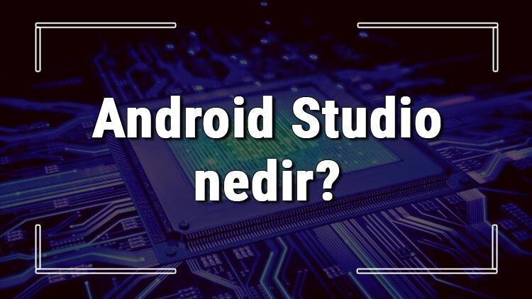 Android Studio nedir ve ne işe yarar Android Studio kurulumu ve kullanımı hakkında bilgi