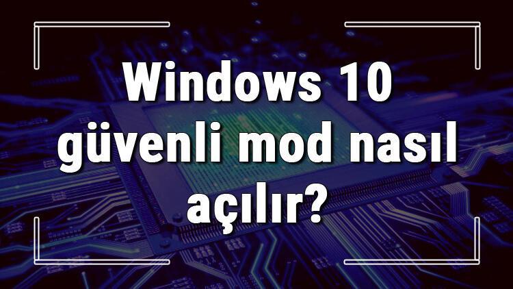 Windows 10 güvenli mod nasıl açılır Windows 10da güvenli mod açma ve kapatma