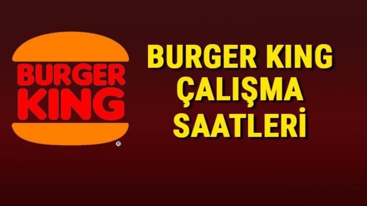 Burger King çalışma saatleri 2021 - Burger King saat kaçta kapanıyor/açılıyor?
