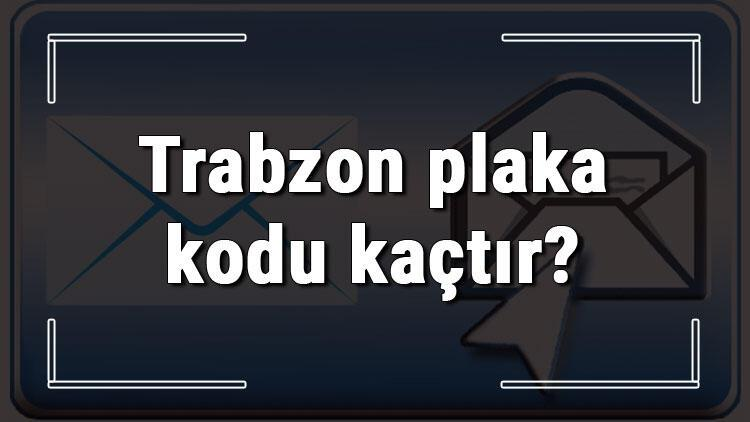 Trabzon plaka kodu kaçtır? Trabzon ve ilçelerinin plaka harfleri