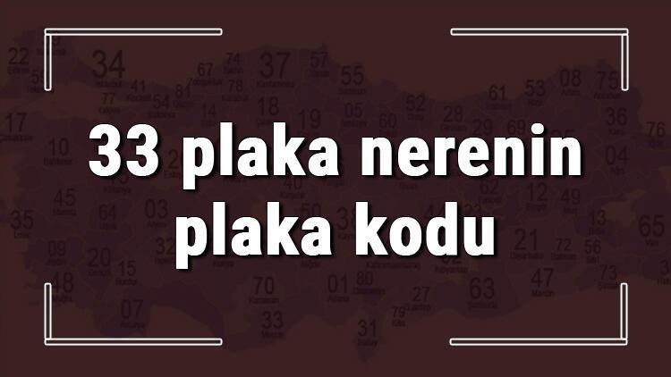 33 plaka nerenin plaka kodu ve hangi şehire ait 33 plaka numaralı ilimiz neresi ve hangisidir