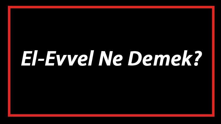 El-Evvel Ne Demek? El Evvel Esması Türkçe Anlamı Ve Ya Evvel Zikrinin Fazileti İle Faydaları
