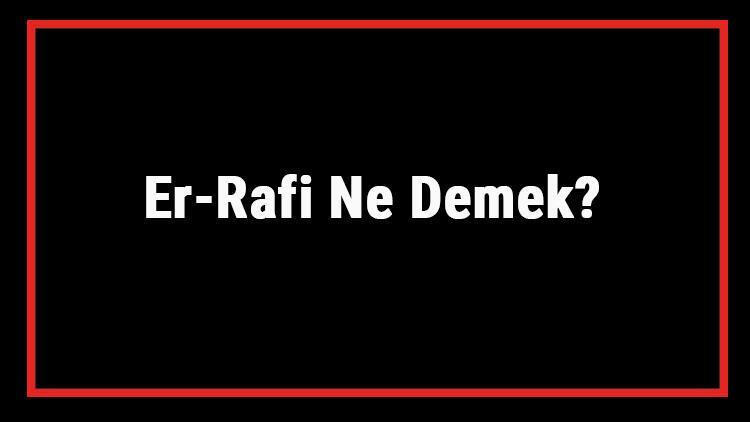 Er-Rafi Ne Demek? Er Rafi Esması Türkçe Anlamı Ve Ya Rafi Zikrinin Fazileti İle Faydaları