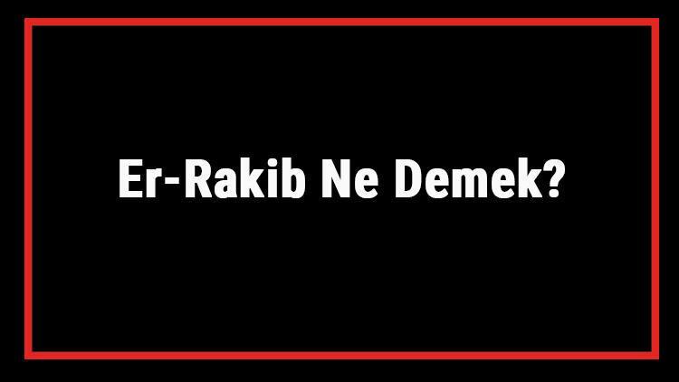 Er-Rakib Ne Demek? Er Rakib Esması Türkçe Anlamı Ve Ya Rakib Zikrinin Fazileti İle Faydaları