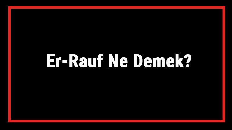 Er-Rauf Ne Demek? Er Rauf Esması Türkçe Anlamı Ve Ya Rauf Zikrinin Fazileti İle Faydaları