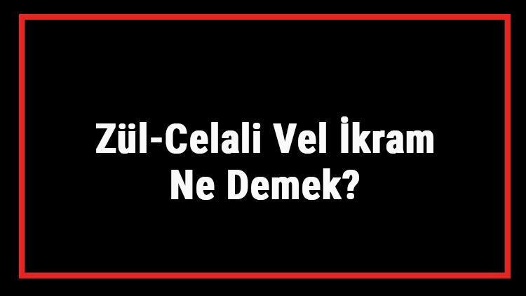 Zül-Celali Vel İkram Ne Demek? Zül Celali Vel İkram Esması Türkçe Anlamı Ve Zikrinin Fazileti