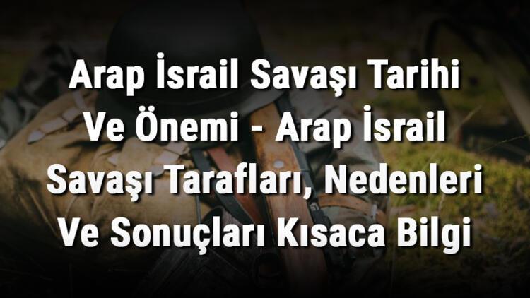 Arap İsrail Savaşı Tarihi Ve Önemi - Arap İsrail Savaşı Tarafları, Nedenleri Ve Sonuçları Kısaca Bilgi