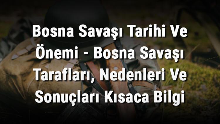 Bosna Savaşı Tarihi Ve Önemi - Bosna Savaşı Tarafları, Nedenleri Ve Sonuçları Kısaca Bilgi