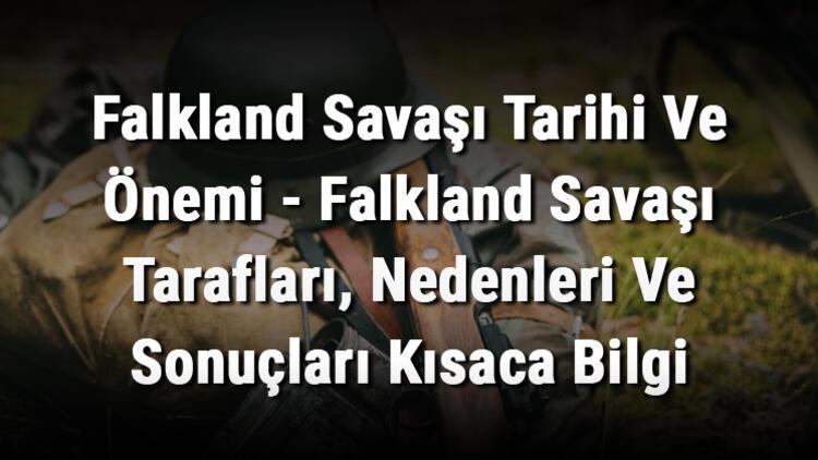 Falkland Savaşı Tarihi Ve Önemi - Falkland Savaşı Tarafları, Nedenleri Ve Sonuçları Kısaca Bilgi