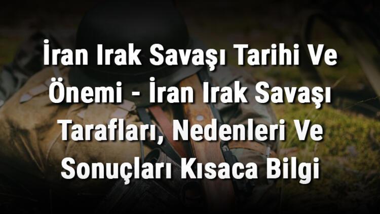 İran Irak Savaşı Tarihi Ve Önemi - İran Irak Savaşı Tarafları, Nedenleri Ve Sonuçları Kısaca Bilgi