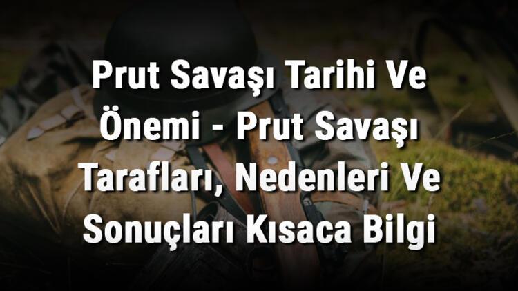 Prut Savaşı Tarihi Ve Önemi - Prut Savaşı Tarafları, Nedenleri Ve Sonuçları Kısaca Bilgi