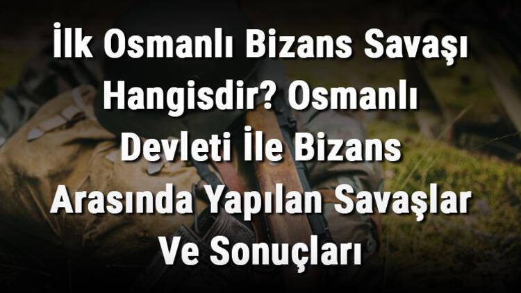 İlk Osmanlı Bizans Savaşı Hangisdir? Osmanlı Devleti İle Bizans Arasında Yapılan Savaşlar Ve Sonuçları