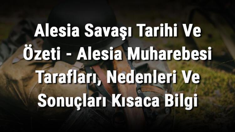 Alesia Savaşı Tarihi Ve Özeti - Alesia Muharebesi Tarafları, Nedenleri Ve Sonuçları Kısaca Bilgi