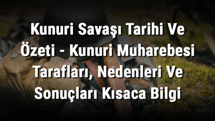Kunuri Savaşı Tarihi Ve Özeti - Kunuri Muharebesi Tarafları, Nedenleri Ve Sonuçları Kısaca Bilgi