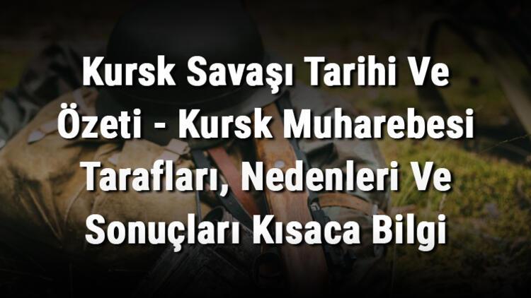 Kursk Savaşı Tarihi Ve Özeti - Kursk Muharebesi Tarafları, Nedenleri Ve Sonuçları Kısaca Bilgi