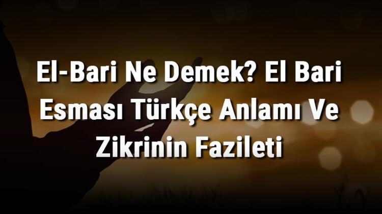 El-Bari Ne Demek? El Bari Esması Türkçe Anlamı Ve Zikrinin Fazileti