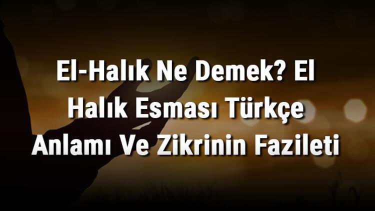 El-Halık Ne Demek? El Halık Esması Türkçe Anlamı Ve Zikrinin Fazileti