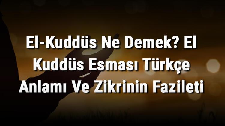 El-Kuddüs Ne Demek? El Kuddüs Esması Türkçe Anlamı Ve Zikrinin Fazileti
