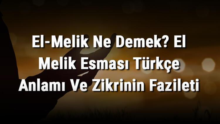 El-Melik Ne Demek? El Melik Esması Türkçe Anlamı Ve Zikrinin Fazileti