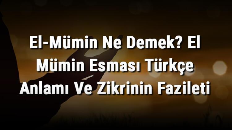El-Mümin Ne Demek? El Mümin Esması Türkçe Anlamı Ve Zikrinin Fazileti