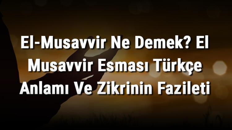 El-Musavvir Ne Demek? El Musavvir Esması Türkçe Anlamı Ve Zikrinin Fazileti