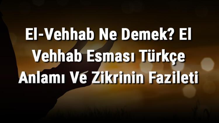 El-Vehhab Ne Demek? El Vehhab Esması Türkçe Anlamı Ve Zikrinin Fazileti