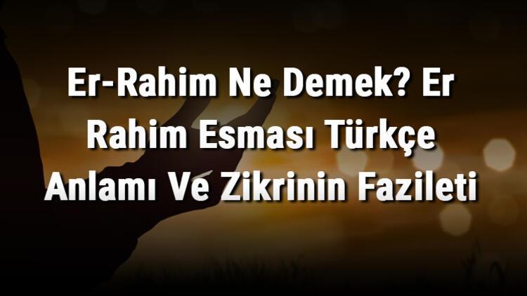 Er-Rahim Ne Demek? Er Rahim Esması Türkçe Anlamı Ve Zikrinin Fazileti