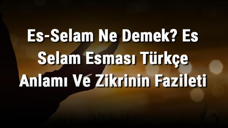 Es-Selam Ne Demek? Es Selam Esması Türkçe Anlamı Ve Zikrinin Fazileti