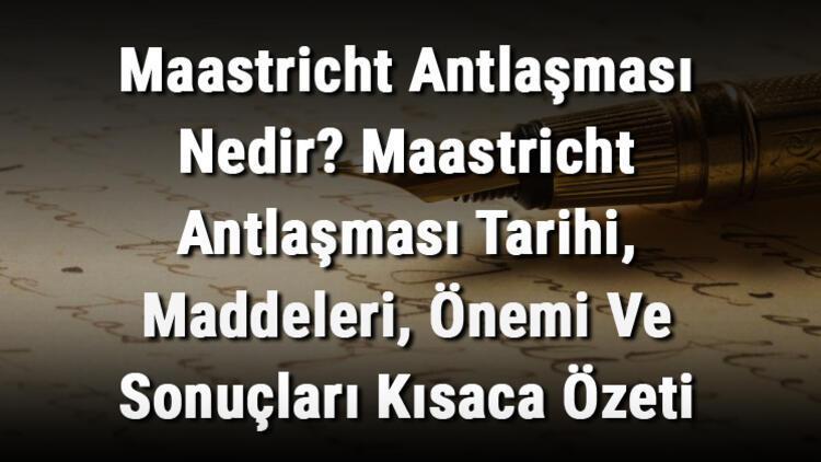 Maastricht Antlaşması Nedir? Maastricht Antlaşması Tarihi, Maddeleri, Önemi Ve Sonuçları Kısaca Özeti