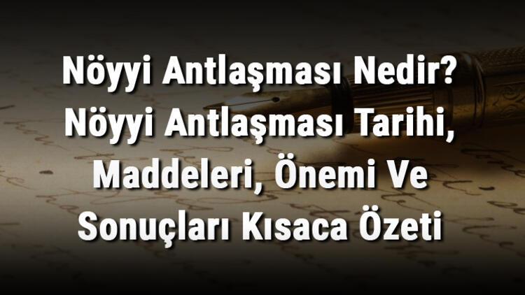 Nöyyi Antlaşması Nedir? Nöyyi Antlaşması Tarihi, Maddeleri, Önemi Ve Sonuçları Kısaca Özeti