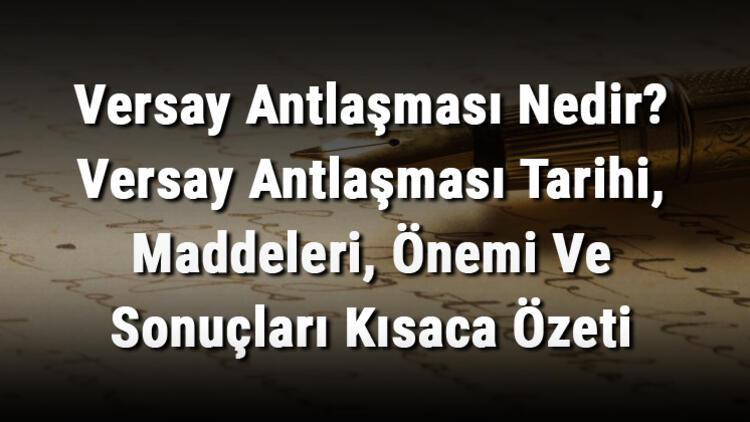 Versay Antlaşması Nedir? Versay Antlaşması Tarihi, Maddeleri, Önemi Ve Sonuçları Kısaca Özeti