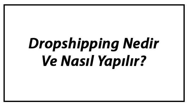 Dropshipping Nedir Ve Nasıl Yapılır? Dropshipping Avantajları Ve Dezavantajları Hakkında Bilgi