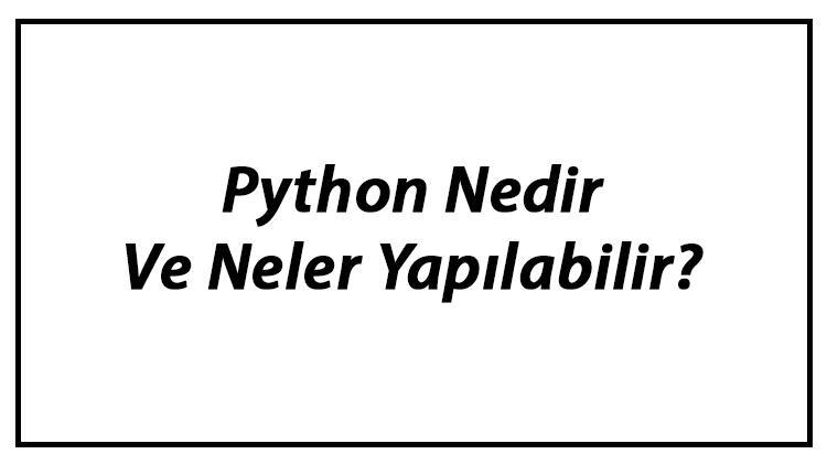 Python Nedir Ve Neler Yapılabilir? Python Programlama Dili Kodları Ve Örnekleri