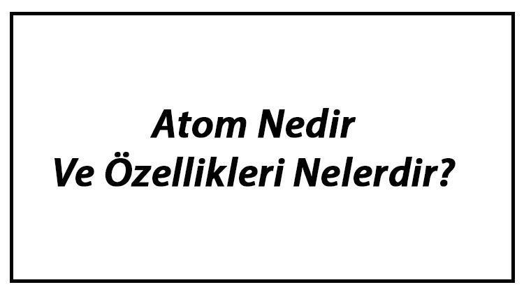 Atom Nedir Ve Özellikleri Nelerdir? Atomun Yapısı, Modelleri Ve Parçacıkları