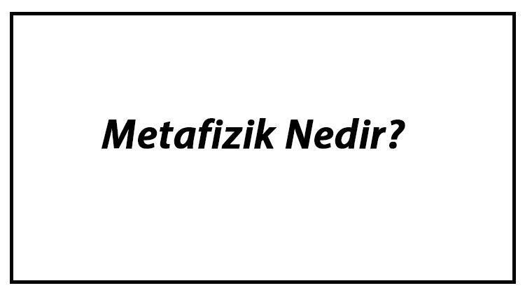 Metafizik Nedir? Felsefede Metafiziğin Konuları