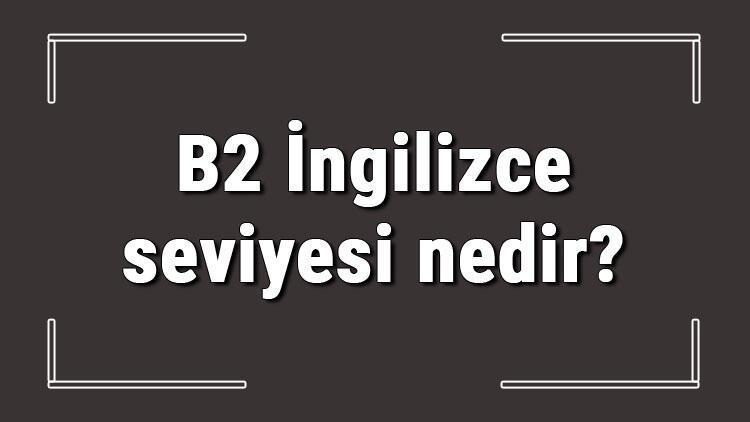 B2 İngilizce seviyesi nedir? B2 İngilizce konuları ve hakkında bilgi