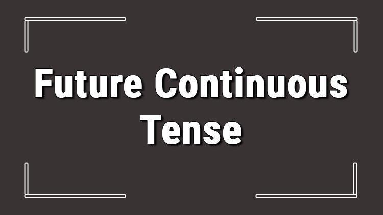 Future Continuous Tense (İngilizce sürekli gelecek zaman) örnek olumlu, olumsuz ve soru cümleleri ile alıştırmalı konu anlatımı