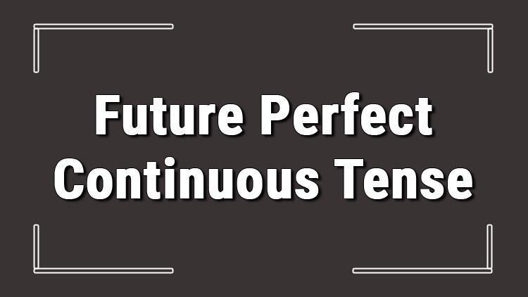 Future Perfect Continuous Tense (İngilizce gelecek zamanda devamlılık) örnekli ve alıştırmalı konu anlatımı