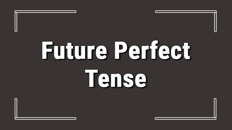 Future Perfect Tense (İngilizce gelecek zamanda tamamlanmışlık) örnek olumlu, olumsuz ve soru cümleleri ile alıştırmalı konu anlatımı
